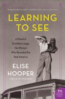 Cover image for Learning to see : a novel of Dorothea Lange, the woman who revealed the real America