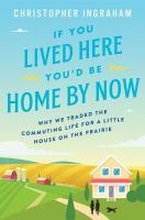 Cover image for If you lived here you'd be home by now : why we traded the commuting life for a little house on the prairie