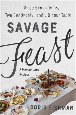 Cover image for Savage feast : three generations, two continents, and a dinner table (a memoir with recipes)