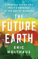 Cover image for The future Earth : a radical vision for what's possible in the age of warming