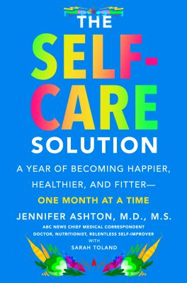 Cover image for The self-care solution : a year of becoming happier, healthier, and fitter--one month at a time
