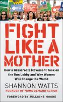 Cover image for Fight like a mother : how a grassroots movement took on the gun lobby and why women will change the world