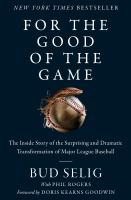 Cover image for For the good of the game : the inside story of the surprising and dramatic transformation of Major League Baseball