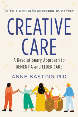 Cover image for Creative care : a revolutionary approach to dementia and elder care