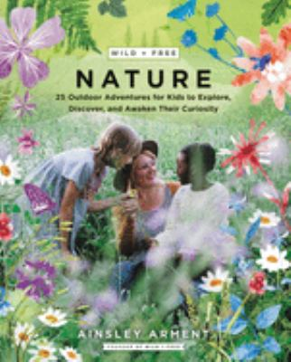 Cover image for Wild + free nature : 25 outdoor adventures for kids to explore, discover, and awaken their curiosity