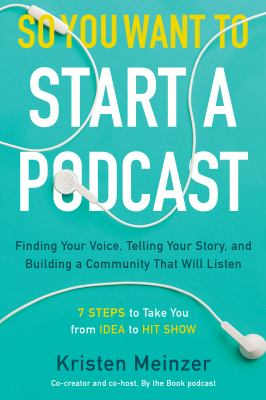Cover image for So you want to start a podcast : finding your voice, telling your story, and building a community that will listen