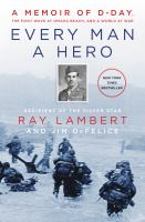 Cover image for Every man a hero : a memoir of D-Day, the first wave at Omaha Beach, and a world at war