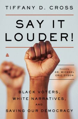 Cover image for Say it louder! : black voters, white narratives, and saving our democracy