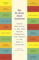 Cover image for Why we write about ourselves : twenty memoirists on why they expose themselves (and others) in the name of literature
