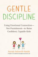 Cover image for Gentle discipline : using emotional connection -- not punishment -- to raise confident, capable kids