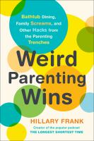 Cover image for Weird parenting wins : bathtub dining, family screams, and other hacks from the parenting trenches