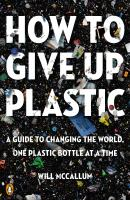 Cover image for How to give up plastic : a guide to changing the world, one plastic bottle at a time