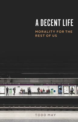 Cover image for A decent life : morality for the rest of us