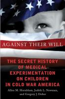 Cover image for Against their will : the secret history of medical experimentation on children in cold war America