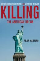 Cover image for Killing the American dream : how anti-immigration extremists are destroying the nation