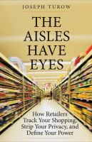 Cover image for The aisles have eyes : how retailers track your shopping, strip your privacy, and define your power