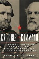 Cover image for Crucible of commmand : Ulysses S. Grant and Robert E. Lee -- the war they fought, the peace they forged