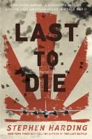 Cover image for Last to die : a defeated empire, a forgotten mission, and the last American killed in World War II