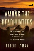 Cover image for Among the headhunters : an extraordinary World War II story of survival in the Burmese jungle