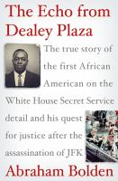 Cover image for The echo from Dealey Plaza : the true story of the first African American on the White House Secret Service detail and his quest for justice after the assassination of JFK