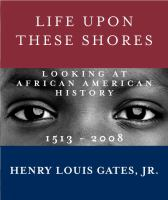 Cover image for Life upon these shores : looking at African American history, 1513-2008
