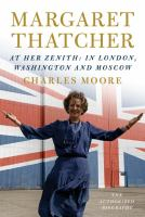 Cover image for Margaret Thatcher : the authorized biography : at her zenith : in London, Washington and Moscow