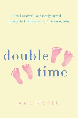 Cover image for Double time : how I survived---and mostly thrived---through the first three years of mothering twins
