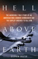 Cover image for Hell above earth : the incredible true story of an American WWII bomber commander and the copilot ordered to kill him