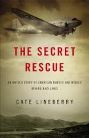 Cover image for The secret rescue : an untold story of American nurses and medics behind Nazi lines
