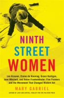 Cover image for Ninth Street women : Lee Krasner, Elaine de Kooning, Grace Hartigan, Joan Mitchell, and Helen Frankenthaler : five painters and the movement that changed modern art