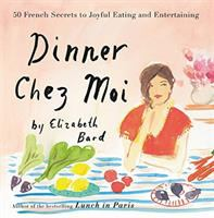 Cover image for Dinner chez moi : 50 French secrets to joyful eating and entertaining