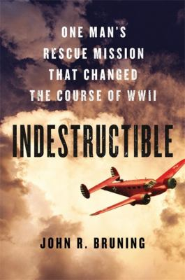 Cover image for Indestructible : one man's rescue mission that changed the course of WWII