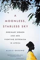 Cover image for A moonless, starless sky : ordinary women and men fighting extremism in Africa