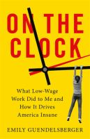 Cover image for On the clock : what low-wage work did to me and how it drives America insane