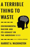 Cover image for A terrible thing to waste : environmental racism and its assault on the American mind