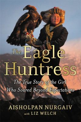 Cover image for The eagle huntress : the true story of the girl who soared beyond expectations