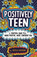Cover image for Positively teen : a practical guide to a more positive, more confident you