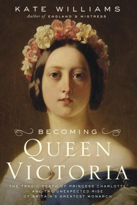Cover image for Becoming Queen Victoria : the tragic death of Princess Charlotte and the unexpected rise of Britain's greatest monarch