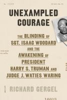 Cover image for Unexampled courage : the blinding of Sgt. Isaac Woodard and the awakening of President Harry S. Truman and Judge J. Waties Waring