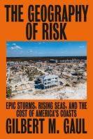 Cover image for The geography of risk : epic storms, rising seas, and the cost of America's coasts