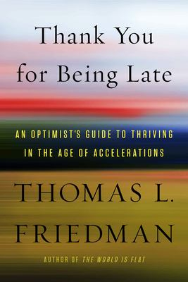 Cover image for Thank you for being late : an optimist's guide to thriving in the age of accelerations