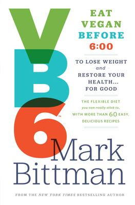 Cover image for VB6 : eat vegan before 6:00 to lose weight and restore your health ... for good : the flexible diet you can really stick to, with more than 60 easy, delicious recipes