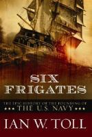 Cover image for Six frigates : the epic history of the founding of the U.S. Navy