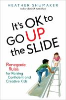 Cover image for It's ok to go up the slide : renegade rules for raising confident and creative kids