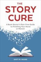 Cover image for The story cure : a book doctor's pain-free guide to finishing your novel or memoir