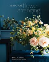 Cover image for Seasonal flower arranging : fill your home with blooms, branches, and foraged materials all year round