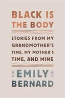 Cover image for Black is the body : stories from my grandmother's time, my mother's time, and mine