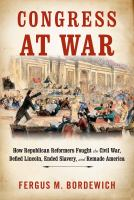Cover image for Congress at war : how Republican reformers fought the Civil War, defied Lincoln, ended slavery, and remade America