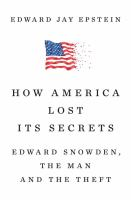 Cover image for How America lost its secrets : Edward Snowden, the man and the theft