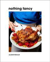 Cover image for Nothing fancy : unfussy food for having people over